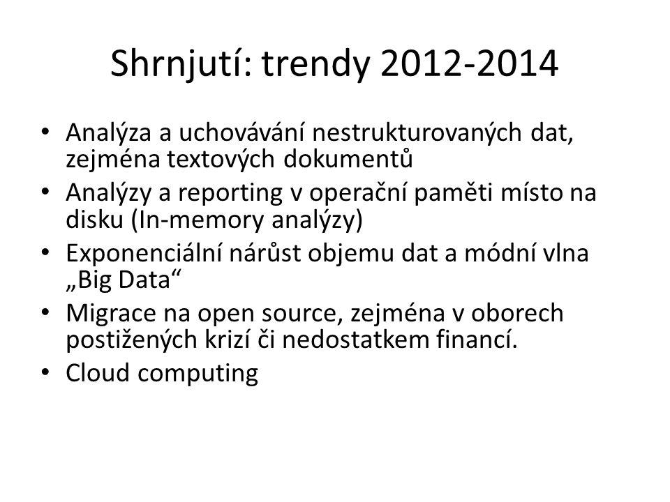 """Shrnjutí: trendy 2012-2014 Analýza a uchovávání nestrukturovaných dat, zejména textových dokumentů Analýzy a reporting v operační paměti místo na disku (In-memory analýzy) Exponenciální nárůst objemu dat a módní vlna """"Big Data Migrace na open source, zejména v oborech postižených krizí či nedostatkem financí."""