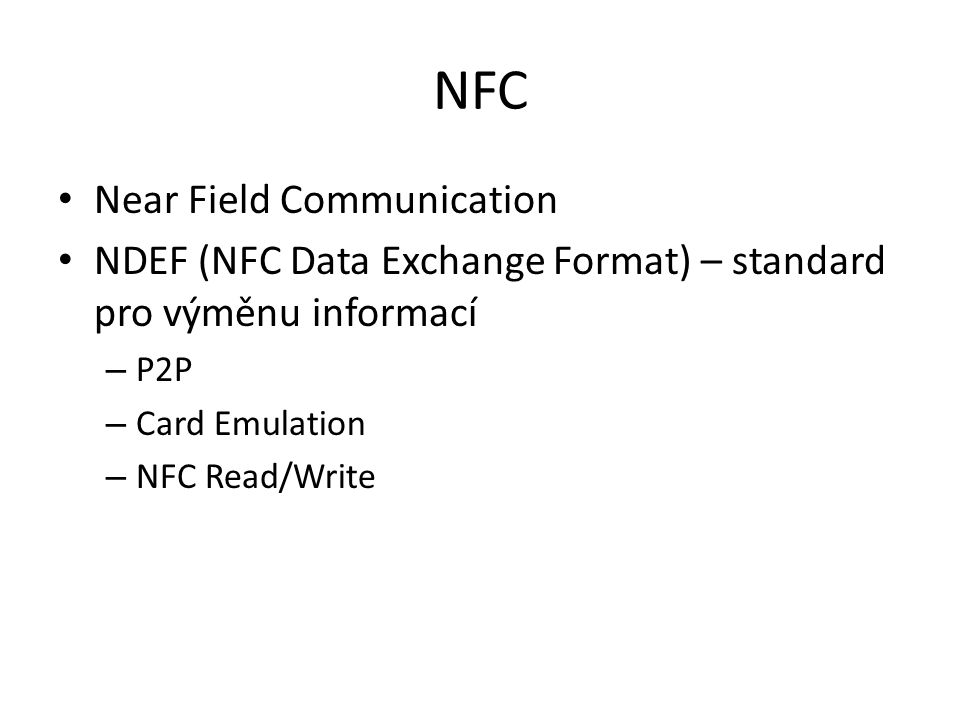 NFC Near Field Communication NDEF (NFC Data Exchange Format) – standard pro výměnu informací – P2P – Card Emulation – NFC Read/Write