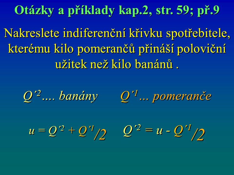 Nakreslete indiferenční křivku spotřebitele, kterému kilo pomerančů přináší poloviční užitek než kilo banánů. Q´ 2 …. banány Q´ 1 … pomeranče u = Q´ 2