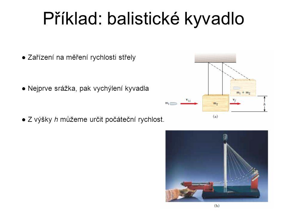 Příklad: balistické kyvadlo ● Zařízení na měření rychlosti střely ● Nejprve srážka, pak vychýlení kyvadla ● Z výšky h můžeme určit počáteční rychlost.