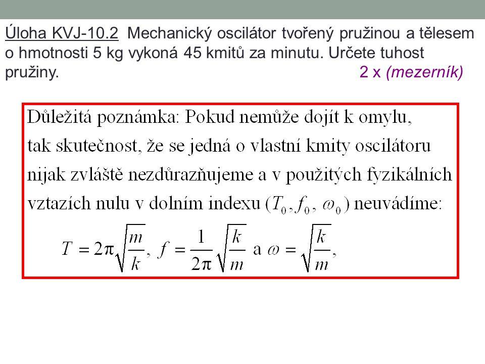 Úloha KVJ-10.1 Mechanický oscilátor je tvořen pružinou o tuhosti 10 N  m -1 a tělesem o hmotnosti 100 g. Určete periodu vlastních kmitů oscilátoru. 2