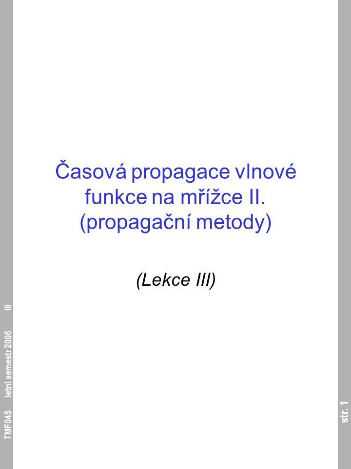 str. 1 TMF045 letní semestr 2006 III Časová propagace vlnové funkce na mřížce II. (propagační metody) (Lekce III)
