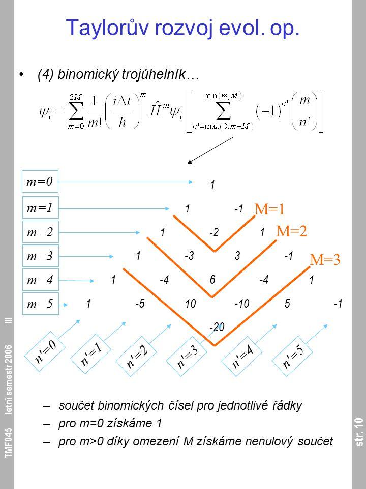 str. 10 TMF045 letní semestr 2006 III Taylorův rozvoj evol. op. (4) binomický trojúhelník… –součet binomických čísel pro jednotlivé řádky –pro m=0 zís