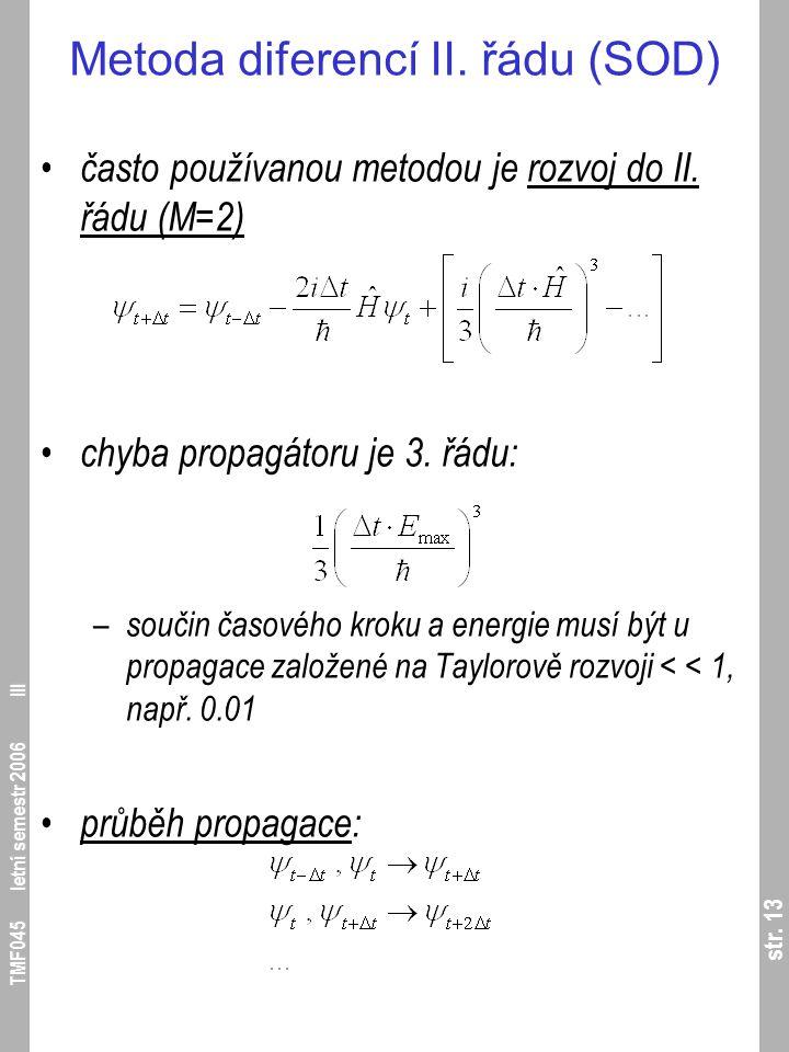 str. 13 TMF045 letní semestr 2006 III Metoda diferencí II. řádu (SOD) často používanou metodou je rozvoj do II. řádu (M=2) chyba propagátoru je 3. řád