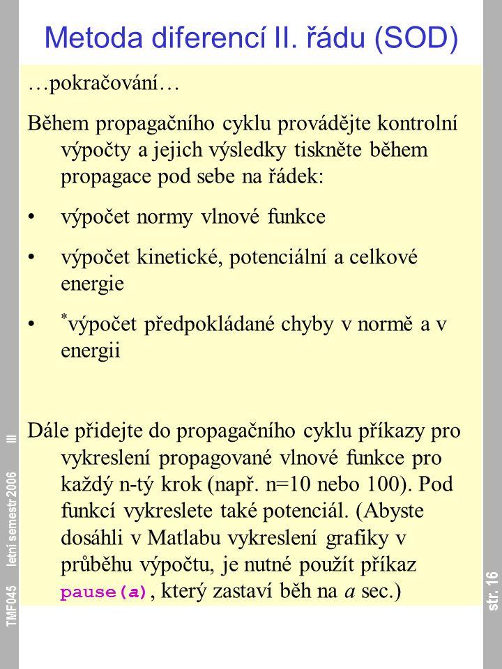 str. 16 TMF045 letní semestr 2006 III Metoda diferencí II. řádu (SOD) …pokračování… Během propagačního cyklu provádějte kontrolní výpočty a jejich výs