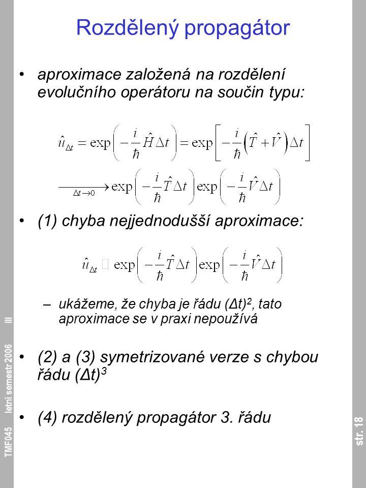 str. 18 TMF045 letní semestr 2006 III Rozdělený propagátor aproximace založená na rozdělení evolučního operátoru na součin typu: (1) chyba nejjednoduš