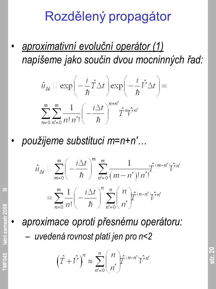 str. 20 TMF045 letní semestr 2006 III Rozdělený propagátor aproximativní evoluční operátor (1) napíšeme jako součin dvou mocninných řad: použijeme sub