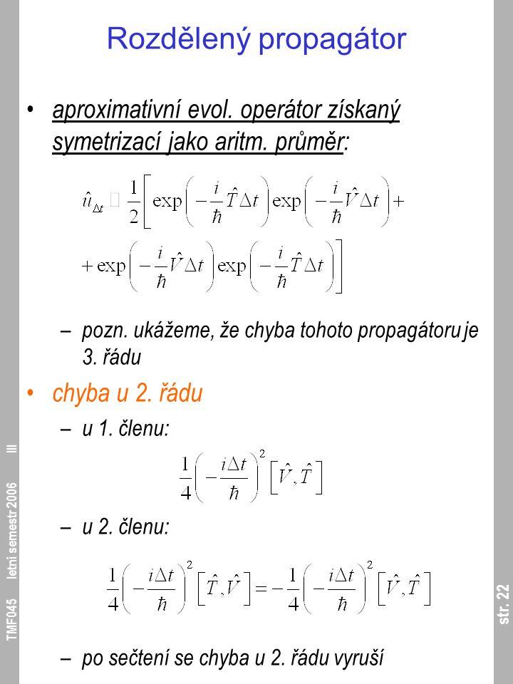 str. 22 TMF045 letní semestr 2006 III Rozdělený propagátor aproximativní evol. operátor získaný symetrizací jako aritm. průměr: – pozn. ukážeme, že ch