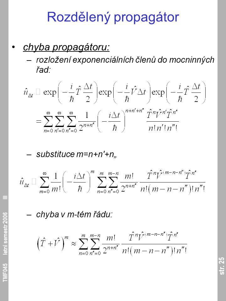 str. 25 TMF045 letní semestr 2006 III Rozdělený propagátor chyba propagátoru: –rozložení exponenciálních členů do mocninných řad: –substituce m=n+n'+n