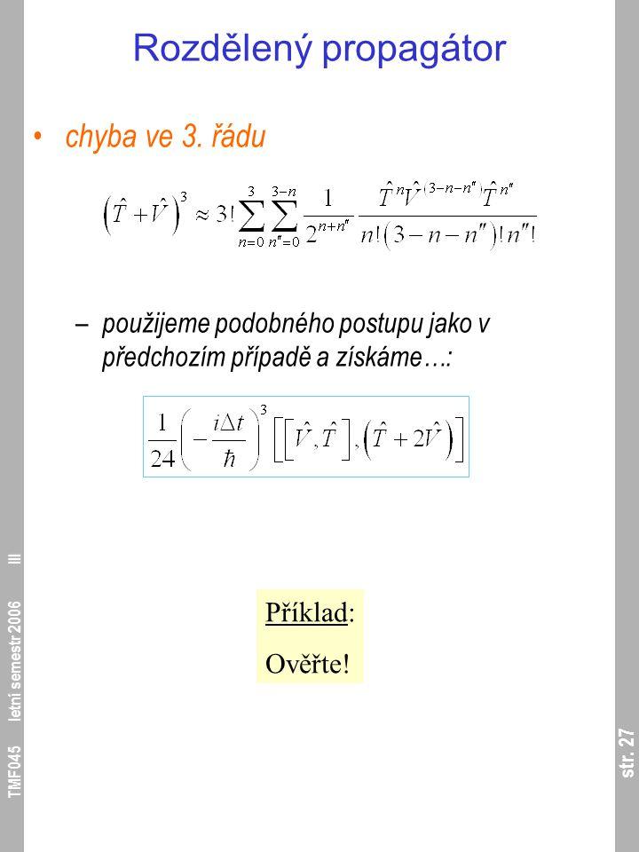 str. 27 TMF045 letní semestr 2006 III Rozdělený propagátor chyba ve 3. řádu – použijeme podobného postupu jako v předchozím případě a získáme…: Příkla