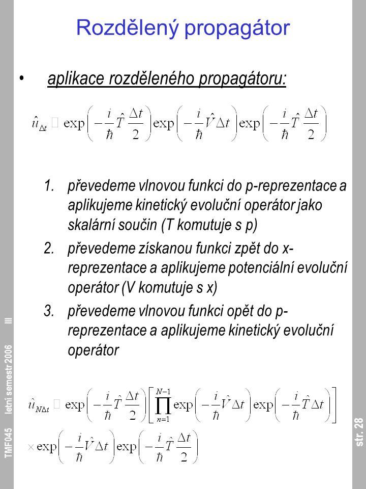 str. 28 TMF045 letní semestr 2006 III Rozdělený propagátor aplikace rozděleného propagátoru: 1.převedeme vlnovou funkci do p-reprezentace a aplikujeme