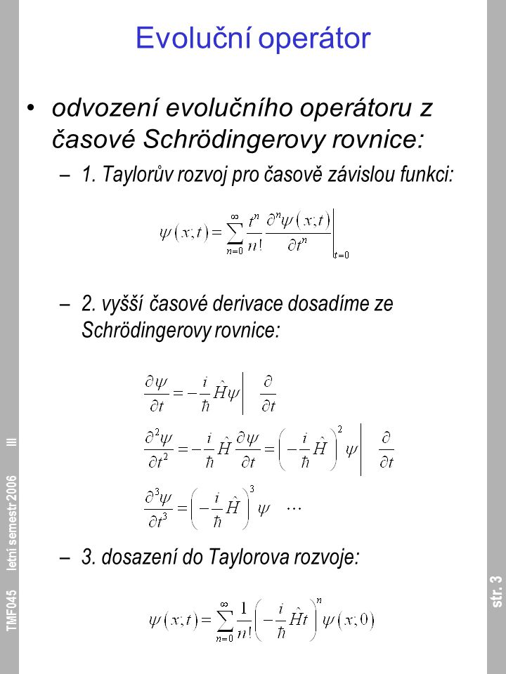 str. 3 TMF045 letní semestr 2006 III Evoluční operátor odvození evolučního operátoru z časové Schrödingerovy rovnice: – 1. Taylorův rozvoj pro časově