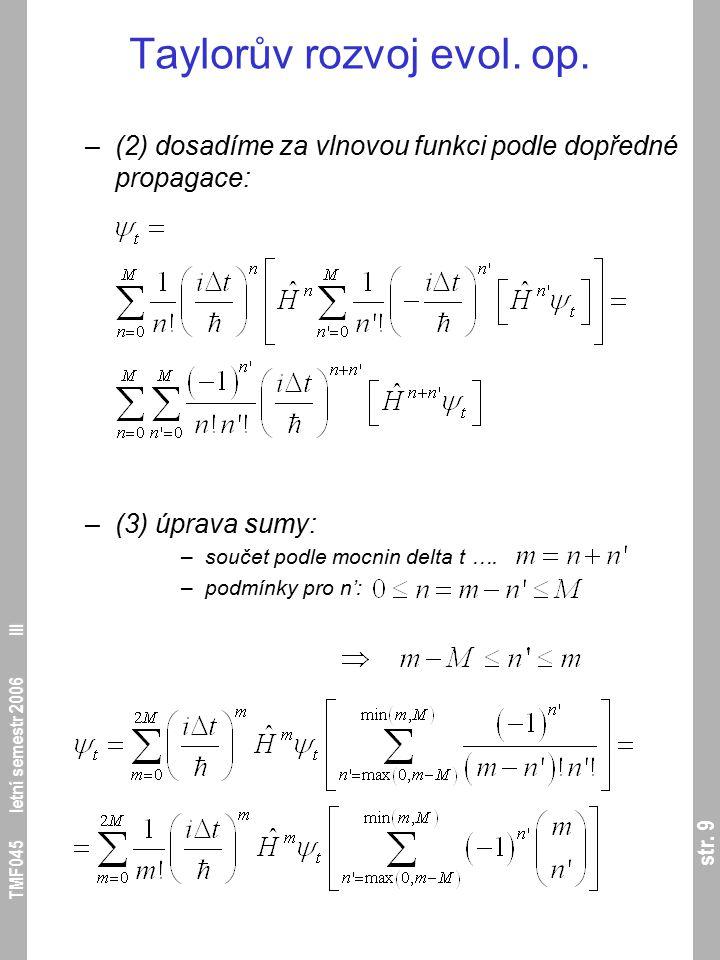 str. 9 TMF045 letní semestr 2006 III Taylorův rozvoj evol. op. –(2) dosadíme za vlnovou funkci podle dopředné propagace: –(3) úprava sumy: –součet pod