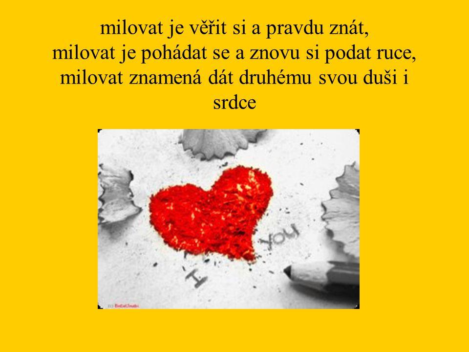 milovat je věřit si a pravdu znát, milovat je pohádat se a znovu si podat ruce, milovat znamená dát druhému svou duši i srdce