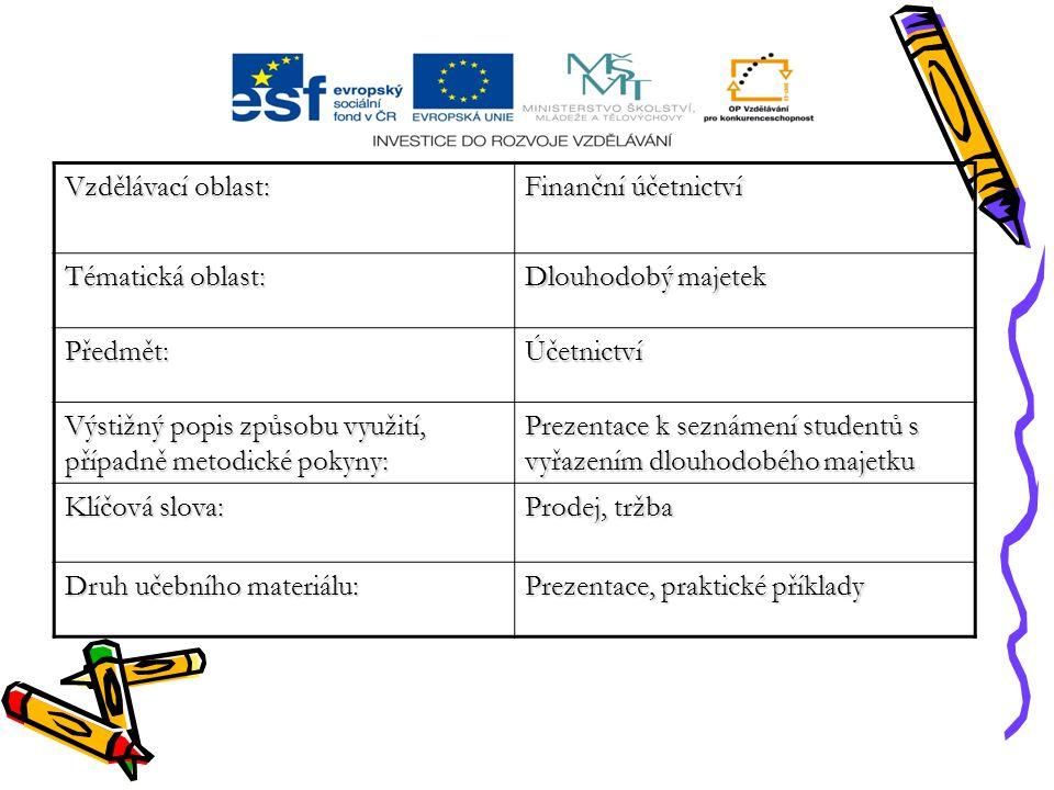 Vzdělávací oblast: Finanční účetnictví Tématická oblast: Dlouhodobý majetek Předmět:Účetnictví Výstižný popis způsobu využití, případně metodické pokyny: Prezentace k seznámení studentů s vyřazením dlouhodobého majetku Klíčová slova: Prodej, tržba Druh učebního materiálu: Prezentace, praktické příklady