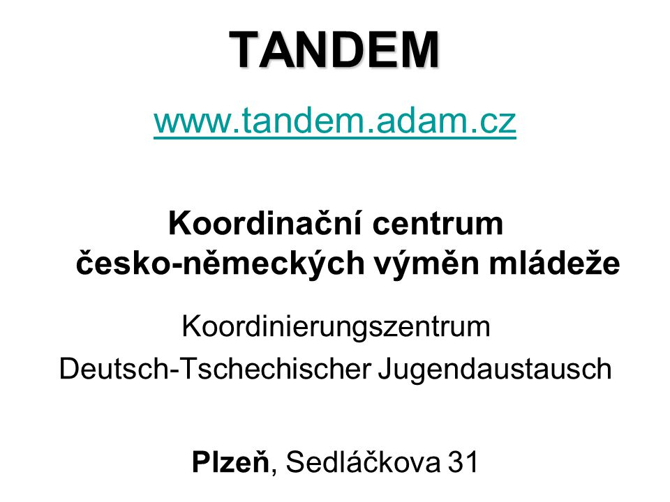 TANDEM TANDEM www.tandem.adam.cz www.tandem.adam.cz Koordinační centrum česko-německých výměn mládeže Koordinierungszentrum Deutsch-Tschechischer Jugendaustausch Plzeň, Sedláčkova 31