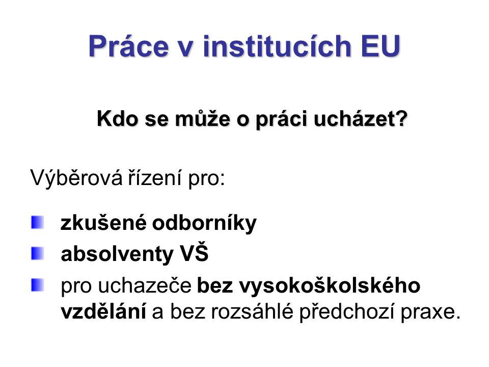 Práce v institucích EU Kdo se může o práci ucházet? Výběrová řízení pro: zkušené odborníky absolventy VŠ pro uchazeče bez vysokoškolského vzdělání a b