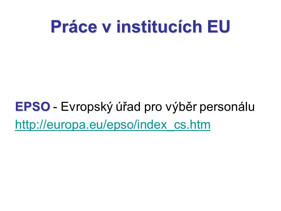 Práce v institucích EU EPSO EPSO - Evropský úřad pro výběr personálu http://europa.eu/epso/index_cs.htm
