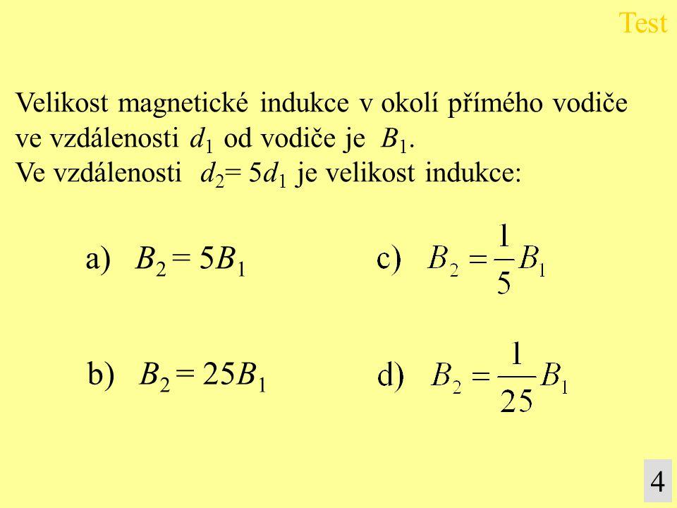 Velikost magnetické indukce v okolí přímého vodiče ve vzdálenosti d 1 od vodiče je B 1. Ve vzdálenosti d 2 = 5d 1 je velikost indukce: a) B 2 = 5B 1 b