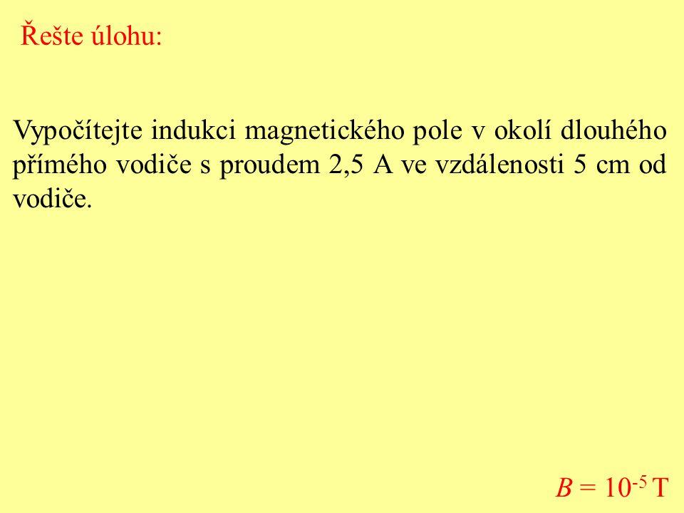 Vypočítejte indukci magnetického pole v okolí dlouhého přímého vodiče s proudem 2,5 A ve vzdálenosti 5 cm od vodiče. B = 10 -5 T Řešte úlohu: