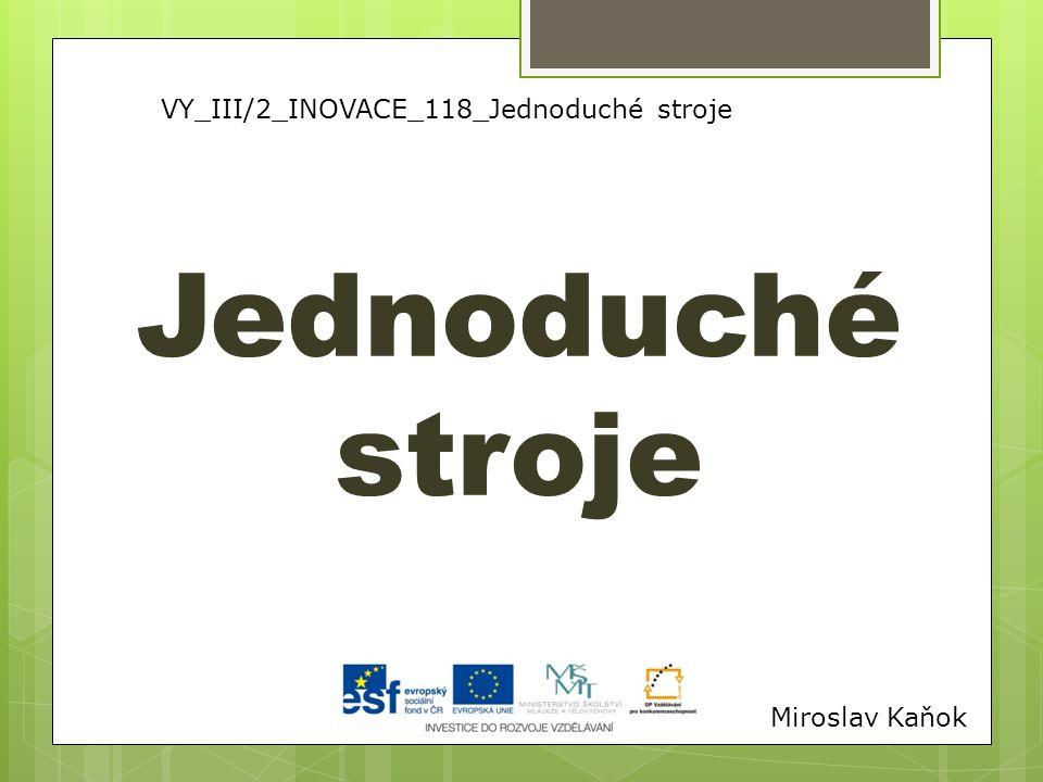 VY_III/2_INOVACE_118_Jednoduché stroje Jednoduché stroje Miroslav Kaňok