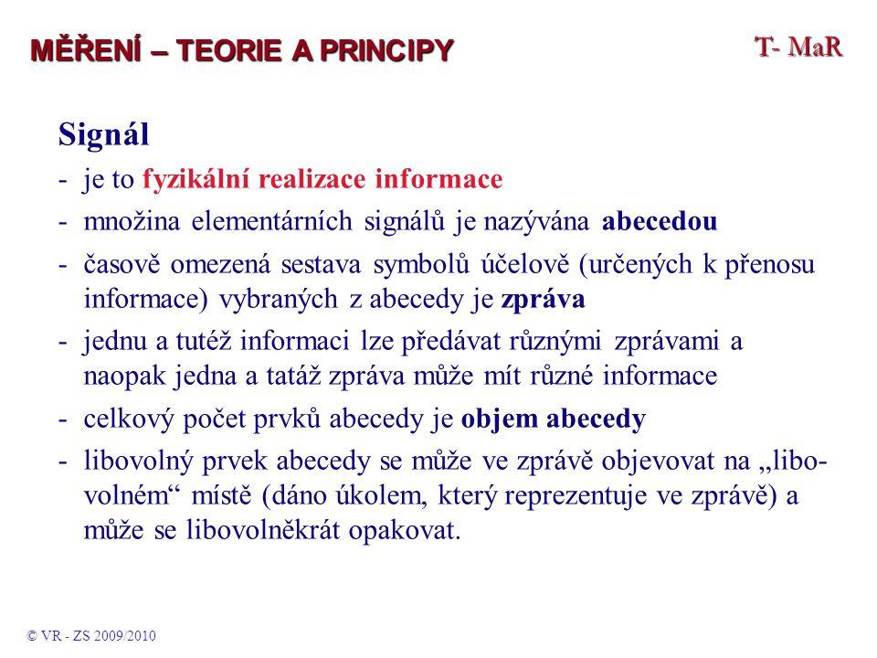 """T- MaR MĚŘENÍ – TEORIE A PRINCIPY Signál -je to fyzikální realizace informace -množina elementárních signálů je nazývána abecedou -časově omezená sestava symbolů účelově (určených k přenosu informace) vybraných z abecedy je zpráva -jednu a tutéž informaci lze předávat různými zprávami a naopak jedna a tatáž zpráva může mít různé informace -celkový počet prvků abecedy je objem abecedy -libovolný prvek abecedy se může ve zprávě objevovat na """"libo- volném místě (dáno úkolem, který reprezentuje ve zprávě) a může se libovolněkrát opakovat."""