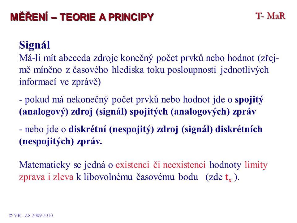 T- MaR MĚŘENÍ – TEORIE A PRINCIPY Signál Má-li mít abeceda zdroje konečný počet prvků nebo hodnot (zřej- mě míněno z časového hlediska toku posloupnosti jednotlivých informací ve zprávě) - pokud má nekonečný počet prvků nebo hodnot jde o spojitý (analogový) zdroj (signál) spojitých (analogových) zpráv - nebo jde o diskrétní (nespojitý) zdroj (signál) diskrétních (nespojitých) zpráv.