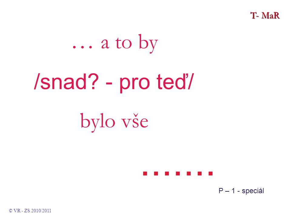 T- MaR © VR - ZS 2010/2011 … a to by /snad - pro teď/ bylo vše....... P – 1 - speciál