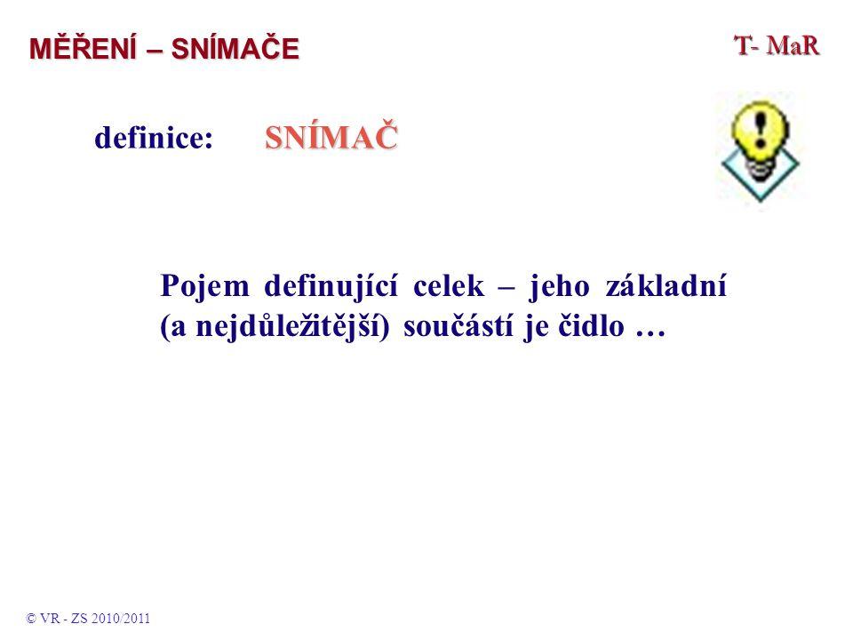 T- MaR MĚŘENÍ – SNÍMAČE © VR - ZS 2010/2011 SNÍMAČ definice:SNÍMAČ Pojem definující celek – jeho základní (a nejdůležitější) součástí je čidlo …