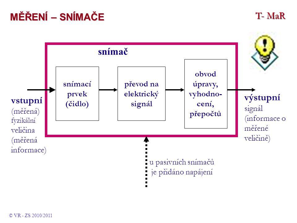 T- MaR MĚŘENÍ – SNÍMAČE snímací prvek (čidlo) převod na elektrický signál snímač výstupní signál (informace o měřené veličině) vstupní (měřená) fyzikální veličina (měřená informace) obvod úpravy, vyhodno- cení, přepočtů u pasivních snímačů je přidáno napájení © VR - ZS 2010/2011