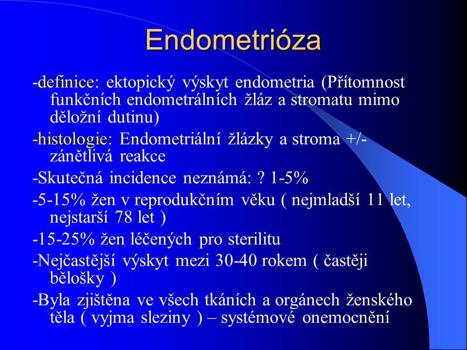 Endometrióza -definice: ektopický výskyt endometria (Přítomnost funkčních endometrálních žláz a stromatu mimo děložní dutinu) -histologie: Endometriální žlázky a stroma +/- zánětlivá reakce -Skutečná incidence neznámá: .