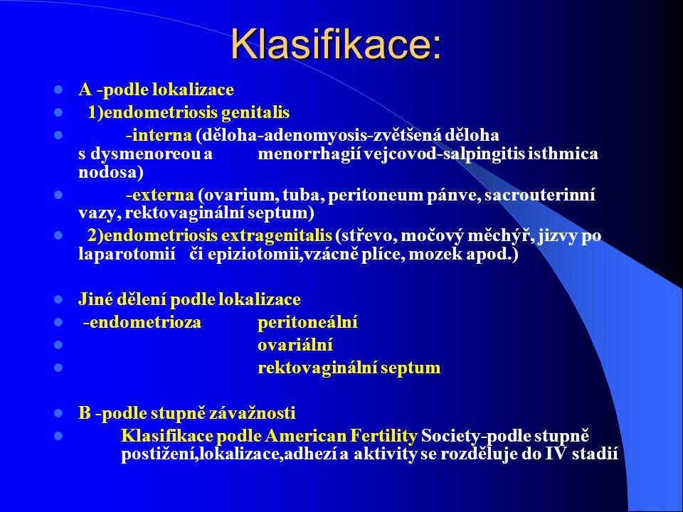 Klasifikace: A -podle lokalizace 1)endometriosis genitalis -interna (děloha-adenomyosis-zvětšená děloha s dysmenoreou a menorrhagií vejcovod-salpingitis isthmica nodosa) -externa (ovarium, tuba, peritoneum pánve, sacrouterinní vazy, rektovaginální septum) 2)endometriosis extragenitalis (střevo, močový měchýř, jizvy po laparotomií či epiziotomii,vzácně plíce, mozek apod.) Jiné dělení podle lokalizace -endometrioza peritoneální ovariální rektovaginální septum B -podle stupně závažnosti Klasifikace podle American Fertility Society-podle stupně postižení,lokalizace,adhezí a aktivity se rozděluje do IV stadií