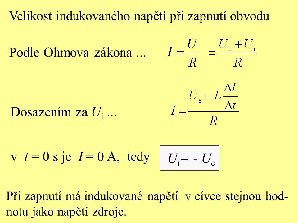v t = 0 s je I = 0 A, tedy U i = - U e Při zapnutí má indukované napětí v cívce stejnou hod- notu jako napětí zdroje. Velikost indukovaného napětí při