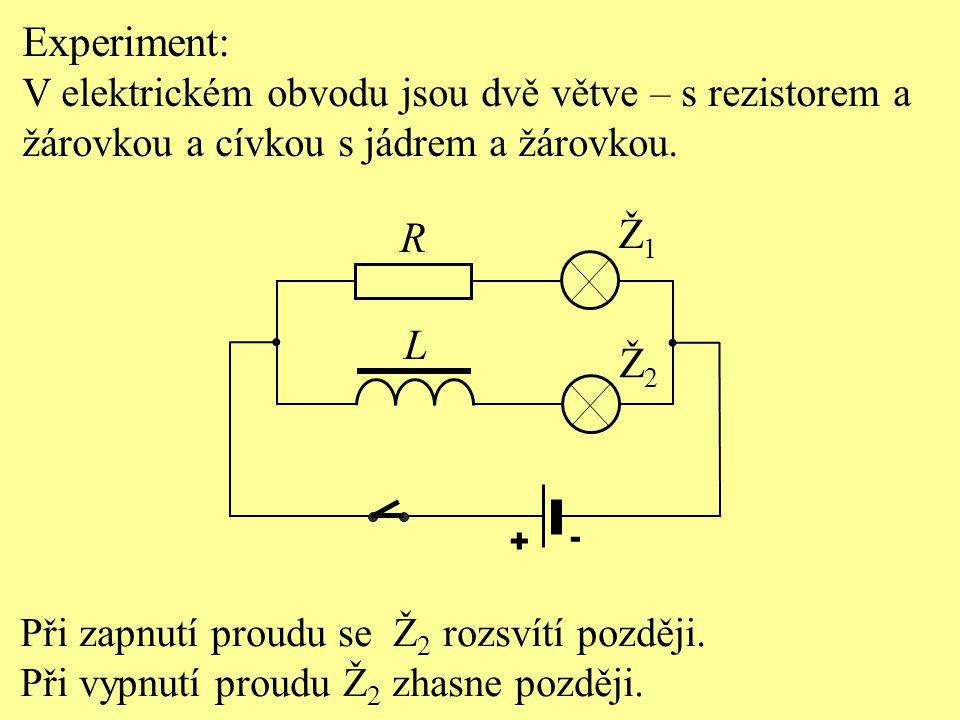 Při zapnutí proudu se Ž 2 rozsvítí později. Při vypnutí proudu Ž 2 zhasne později. L R Ž2Ž2 Ž1Ž1 Experiment: V elektrickém obvodu jsou dvě větve – s r