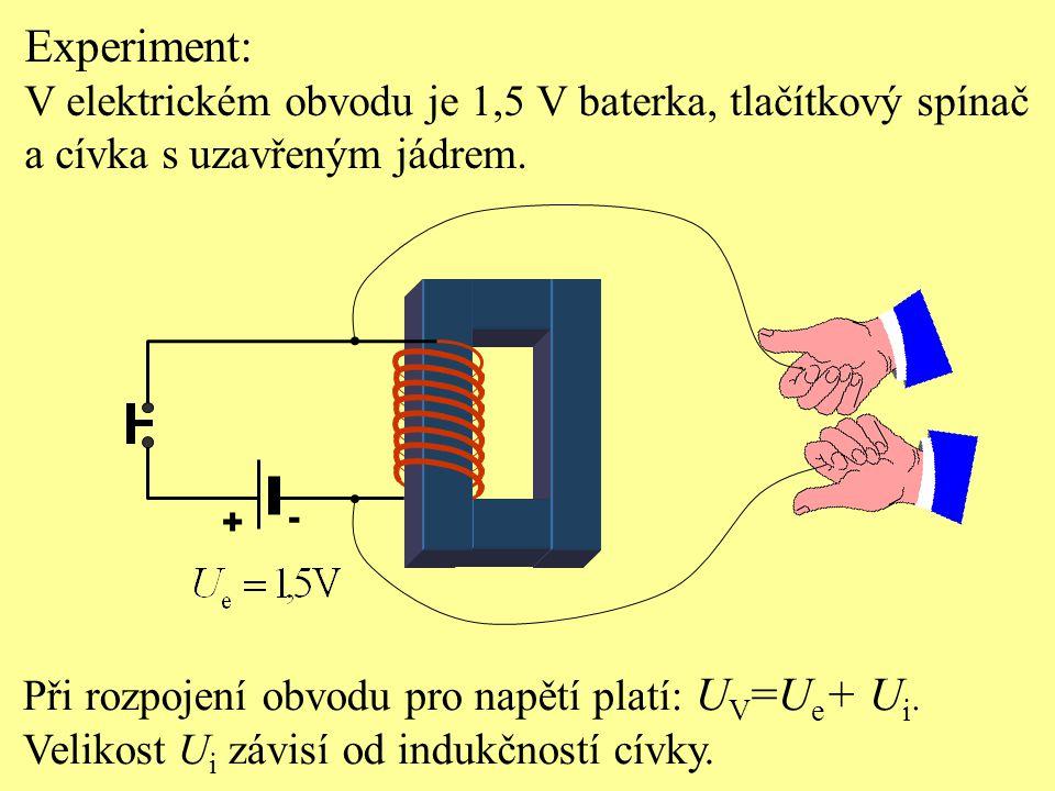 Experiment: V elektrickém obvodu je 1,5 V baterka, tlačítkový spínač a cívka s uzavřeným jádrem. + - Při rozpojení obvodu pro napětí platí: U V =U e +