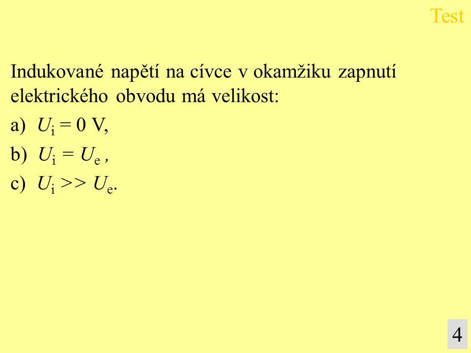 Indukované napětí na cívce v okamžiku zapnutí elektrického obvodu má velikost: a) U i = 0 V, b) U i = U e, c) U i >> U e. Test 4