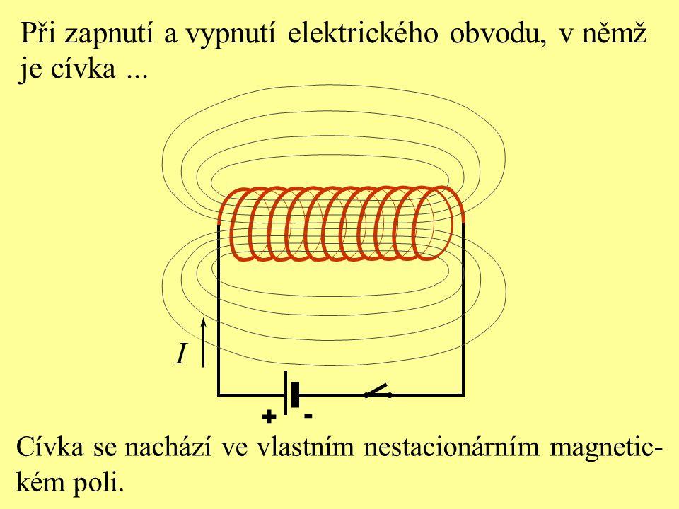 + - Cívka se nachází ve vlastním nestacionárním magnetic- kém poli. I Při zapnutí a vypnutí elektrického obvodu, v němž je cívka...