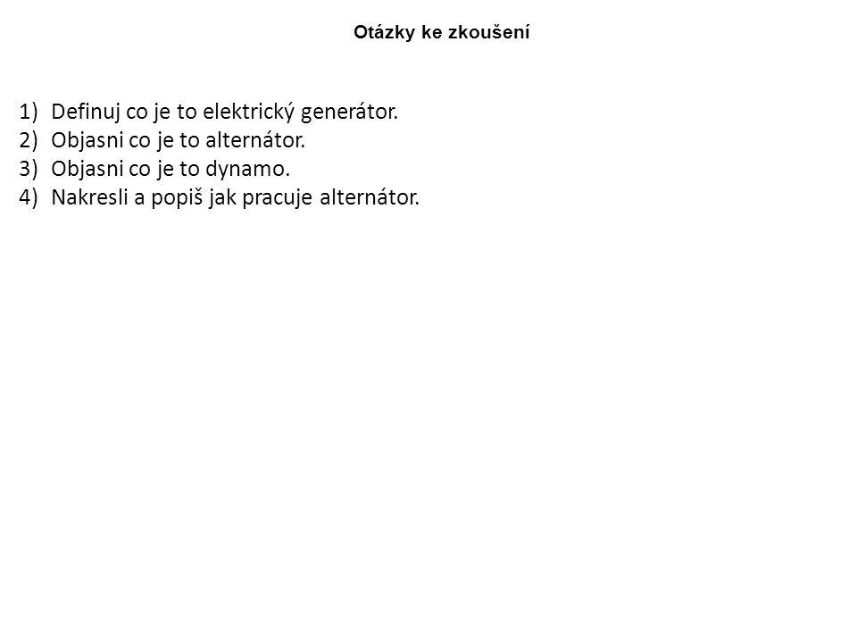 Otázky ke zkoušení 1)Definuj co je to elektrický generátor. 2)Objasni co je to alternátor. 3)Objasni co je to dynamo. 4)Nakresli a popiš jak pracuje a
