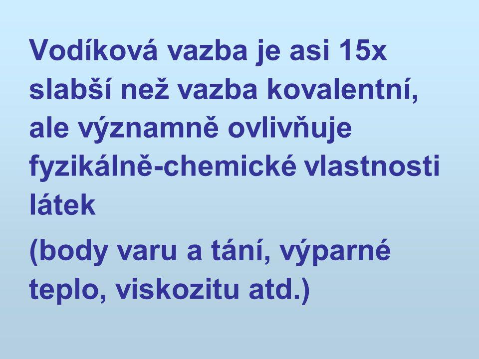 Vodíková vazba je asi 15x slabší než vazba kovalentní, ale významně ovlivňuje fyzikálně-chemické vlastnosti látek (body varu a tání, výparné teplo, vi