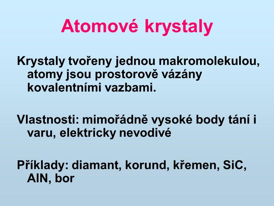 Atomové krystaly Krystaly tvořeny jednou makromolekulou, atomy jsou prostorově vázány kovalentními vazbami. Vlastnosti: mimořádně vysoké body tání i v