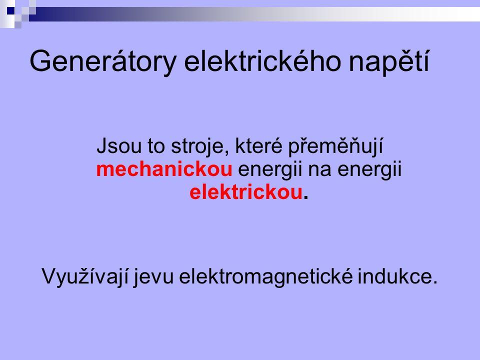 Generátory elektrického napětí Jsou to stroje, které přeměňují mechanickou energii na energii elektrickou. Využívají jevu elektromagnetické indukce.