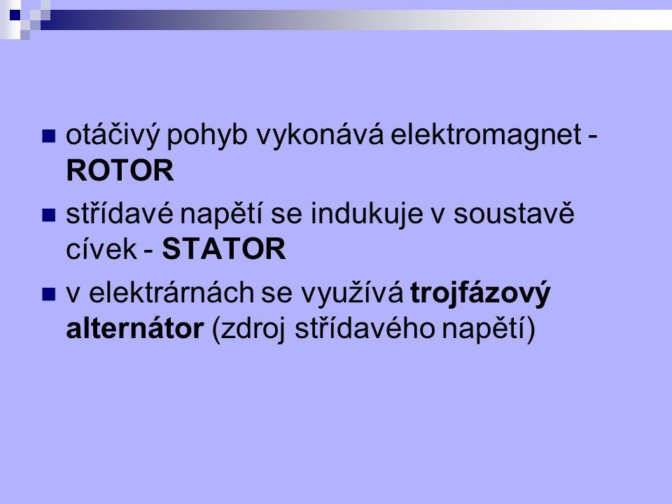 otáčivý pohyb vykonává elektromagnet - ROTOR střídavé napětí se indukuje v soustavě cívek - STATOR v elektrárnách se využívá trojfázový alternátor (zd