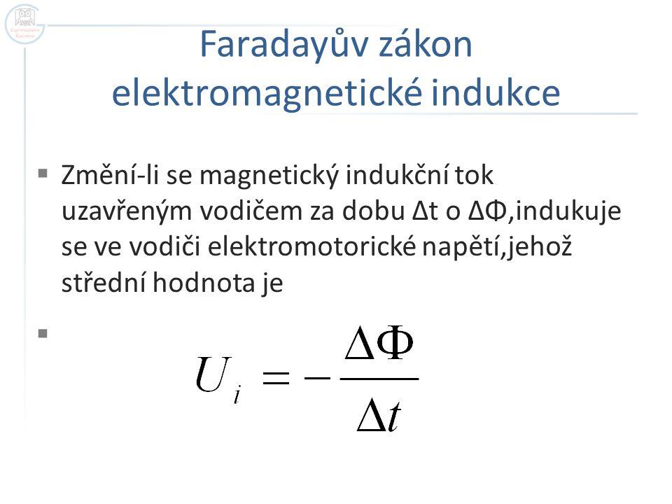 Faradayův zákon elektromagnetické indukce  Změní-li se magnetický indukční tok uzavřeným vodičem za dobu Δt o ΔΦ,indukuje se ve vodiči elektromotoric
