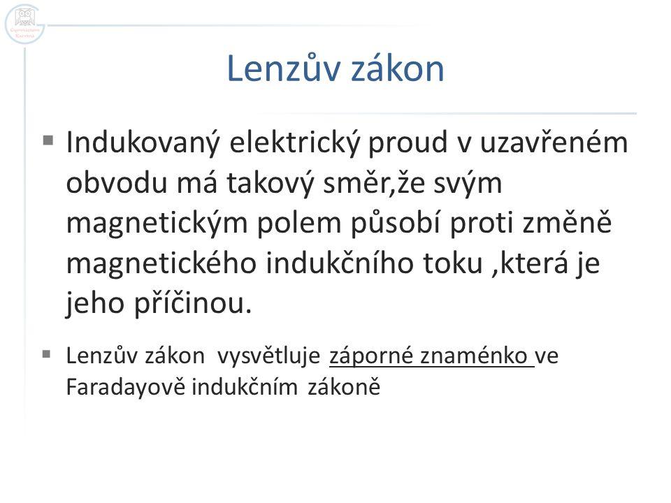 Lenzův zákon  Indukovaný elektrický proud v uzavřeném obvodu má takový směr,že svým magnetickým polem působí proti změně magnetického indukčního toku