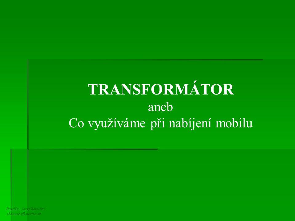 PaedDr. Jozef Beňuška jbenuska@nextra.sk TRANSFORMÁTOR aneb Co využíváme při nabíjení mobilu