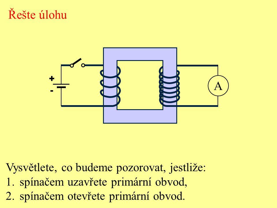Vysvětlete, co budeme pozorovat, jestliže: 1.spínačem uzavřete primární obvod, 2.spínačem otevřete primární obvod. Řešte úlohu A + -