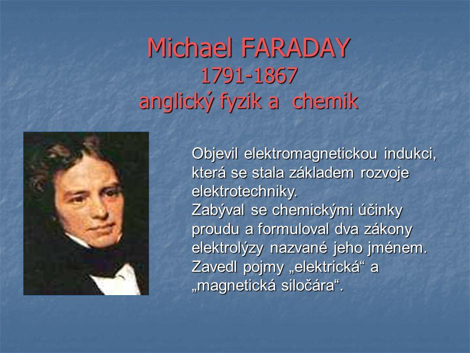Michael FARADAY 1791-1867 anglický fyzik a chemik Objevil elektromagnetickou indukci, která se stala základem rozvoje elektrotechniky. Zabýval se chem