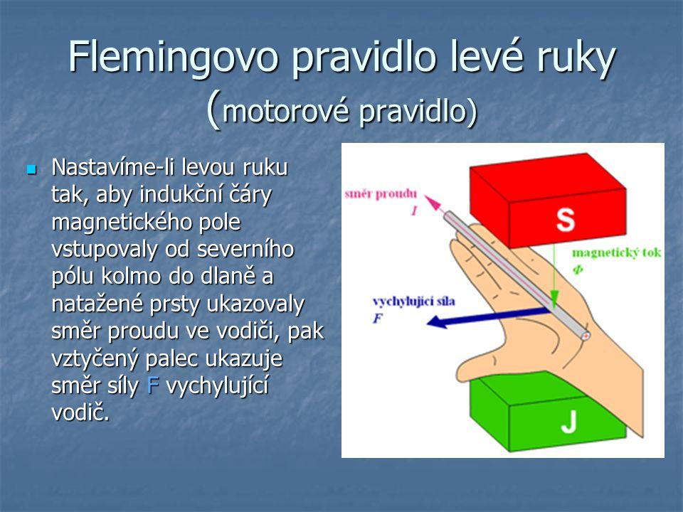Flemingovo pravidlo levé ruky ( motorové pravidlo) Nastavíme-li levou ruku tak, aby indukční čáry magnetického pole vstupovaly od severního pólu kolmo