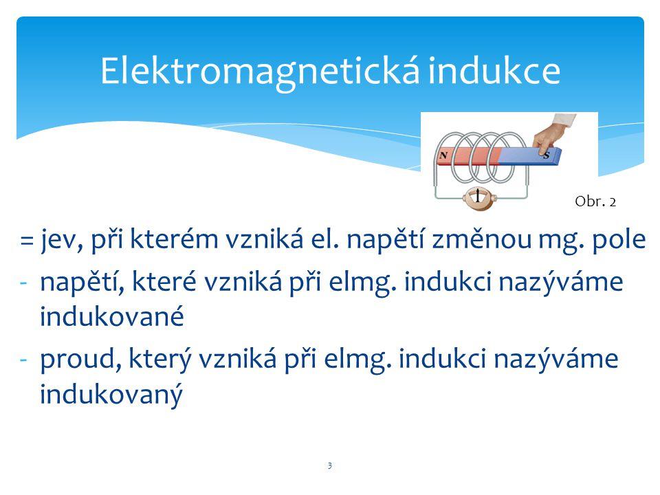 = jev, při kterém vzniká el. napětí změnou mg. pole -napětí, které vzniká při elmg. indukci nazýváme indukované -proud, který vzniká při elmg. indukci