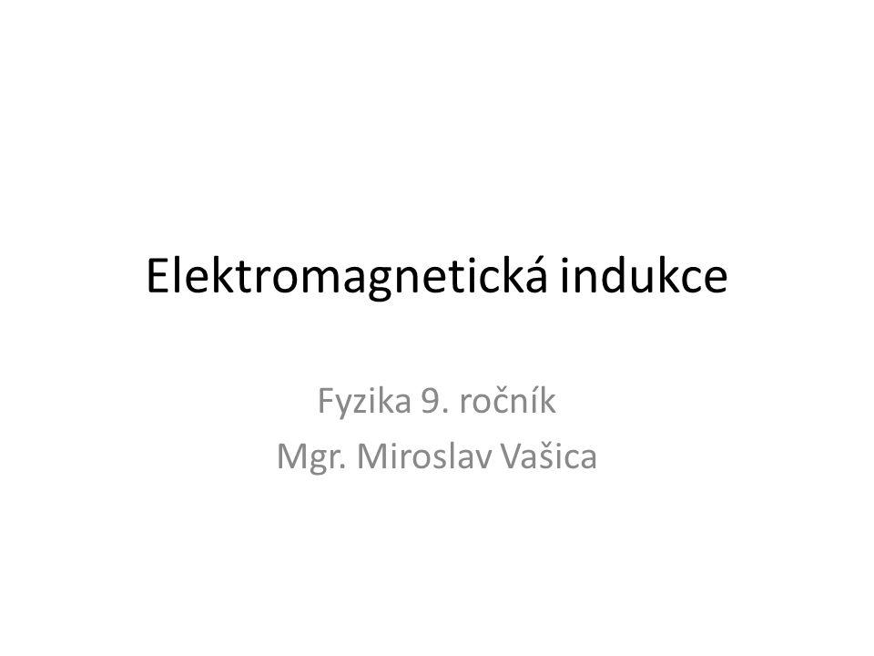 Elektromagnetická indukce Fyzika 9. ročník Mgr. Miroslav Vašica